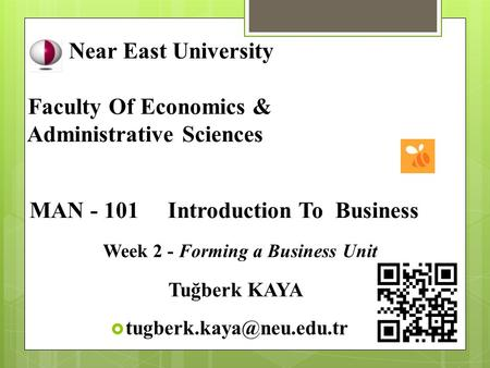 Near East University Faculty Of Economics & Administrative Sciences MAN - 101 Introduction To Business Week 2 - Forming a Business Unit Tuğberk KAYA 