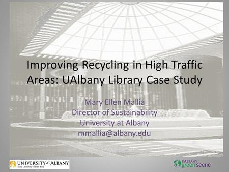 Improving Recycling in High Traffic Areas: UAlbany Library Case Study Mary Ellen Mallia Director of Sustainability University at Albany