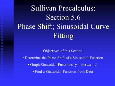 Sullivan Precalculus: Section 5.6 Phase Shift; Sinusoidal Curve Fitting Objectives of this Section Determine the Phase Shift of a Sinusoidal Function Graph.