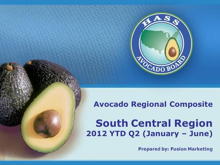 1 Avocado Regional Composite South Central Region 2012 YTD Q2 (January – June) Prepared by: Fusion Marketing.