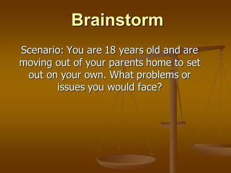 Brainstorm Scenario: You are 18 years old and are moving out of your parents home to set out on your own. What problems or issues you would face?