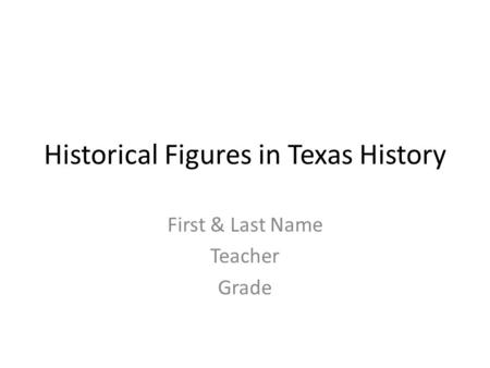 Historical Figures in Texas History First & Last Name Teacher Grade.