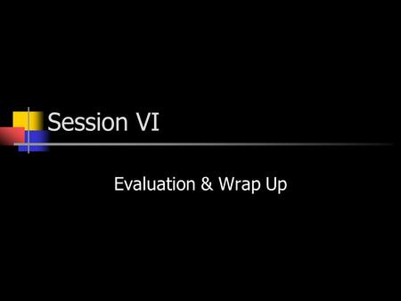 Session VI Evaluation & Wrap Up. Evaluation Activities directed at collecting, analyzing, interpreting, and communicating information about the effectiveness.