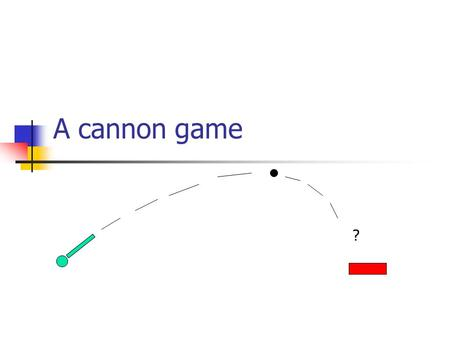 "A cannon game ?. Simple version angle from command line, one shot only Coordinate system is ""upside-down"": Use dy(int) method to transform y coordinate:"