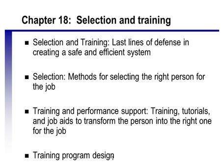 1 Chapter 18: Selection and training n Selection and Training: Last lines of defense in creating a safe and efficient system n Selection: Methods for selecting.