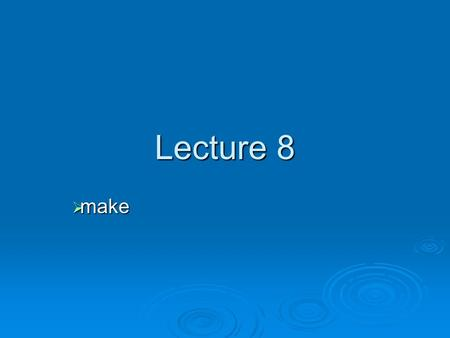 Lecture 8  make. Using make for compilation  With medium to large software projects containing many files, it's difficult to: Type commands to compile.