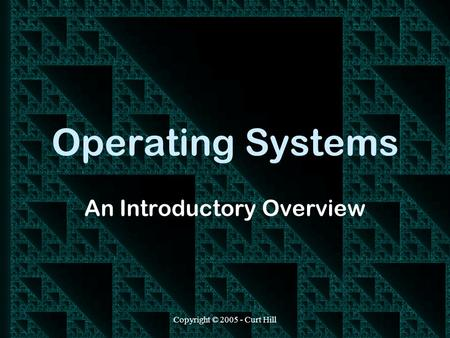 Copyright © 2005 - Curt Hill Operating Systems An Introductory Overview.