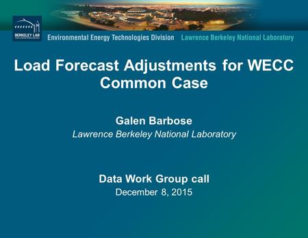 Load Forecast Adjustments for WECC Common Case Galen Barbose Lawrence Berkeley National Laboratory Data Work Group call December 8, 2015.