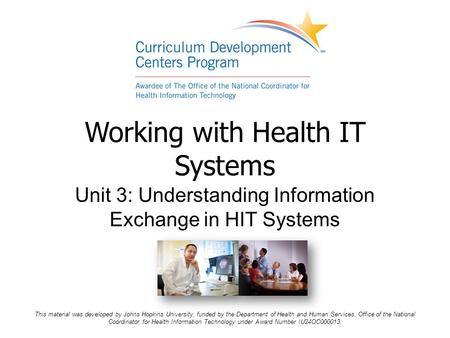 Working with Health IT Systems Unit 3: Understanding Information Exchange in HIT Systems This material was developed by Johns Hopkins University, funded.