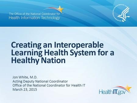 Creating an Interoperable Learning Health System for a Healthy Nation Jon White, M.D. Acting Deputy National Coordinator Office of the National Coordinator.