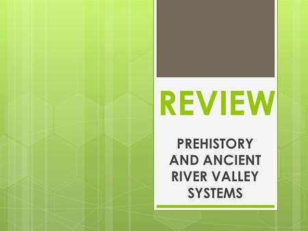 REVIEW PREHISTORY AND ANCIENT RIVER VALLEY SYSTEMS.