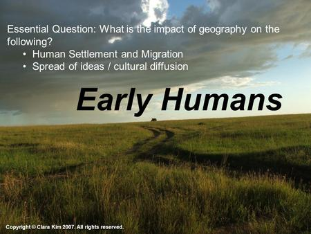Early Humans Copyright © Clara Kim 2007. All rights reserved. Essential Question: What is the impact of geography on the following? Human Settlement and.