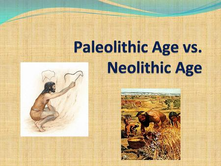 Your Task: You will work with a partner to complete the Paleolithic Age vs. Neolithic Age chart. Use the information and pictures in this Power Point.