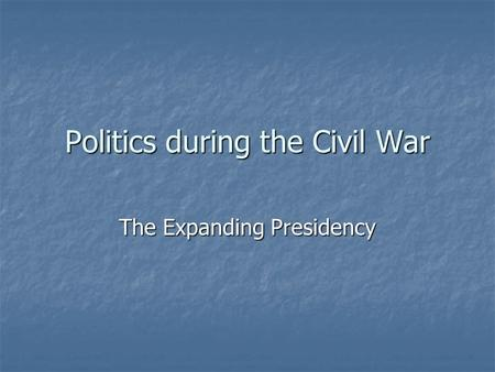 Politics during the Civil War The Expanding Presidency.