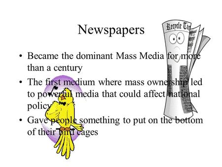 Newspapers Became the dominant Mass Media for more than a century The first medium where mass ownership led to powerful media that could affect national.