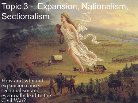 Topic 3 – Expansion, Nationalism, Sectionalism How and why did expansion cause sectionalism and eventually lead to the Civil War?