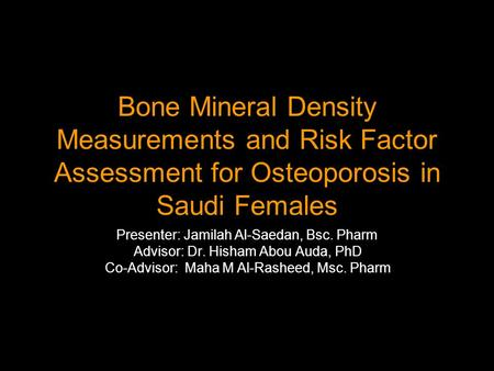 Bone Mineral Density Measurements and Risk Factor Assessment for Osteoporosis in Saudi Females Presenter: Jamilah Al-Saedan, Bsc. Pharm Advisor: Dr. Hisham.