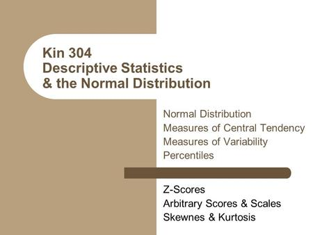 Kin 304 Descriptive Statistics & the Normal Distribution Normal Distribution Measures of Central Tendency Measures of Variability Percentiles Z-Scores.