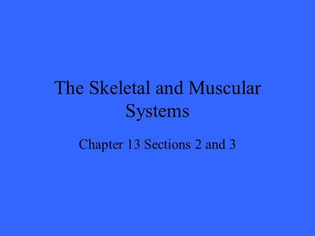The Skeletal and Muscular Systems Chapter 13 Sections 2 and 3.