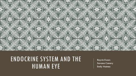 ENDOCRINE SYSTEM AND THE HUMAN EYE Rayvin Ewers Savana Canary Emily Haimes.
