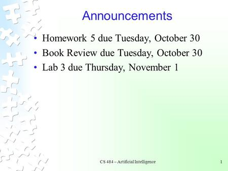 CS 484 – Artificial Intelligence1 Announcements Homework 5 due Tuesday, October 30 Book Review due Tuesday, October 30 Lab 3 due Thursday, November 1.