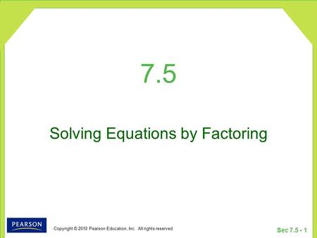 Copyright © 2010 Pearson Education, Inc. All rights reserved Sec 7.5 - 1 7.5 Solving Equations by Factoring.