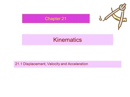 Chapter 21 Kinematics 21.1 Displacement, Velocity and Acceleration.
