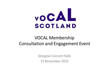 VOCAL Membership Consultation and Engagement Event Glasgow Concert Halls 13 November 2015.