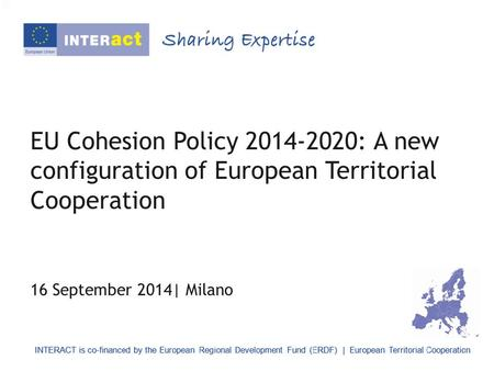 EU Cohesion Policy 2014-2020: A new configuration of European Territorial Cooperation 16 September 2014| Milano.