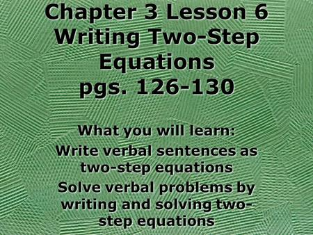 Chapter 3 Lesson 6 Writing Two-Step Equations pgs. 126-130 What you will learn: Write verbal sentences as two-step equations Solve verbal problems by.