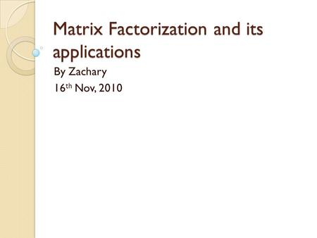 Matrix Factorization and its applications By Zachary 16 th Nov, 2010.