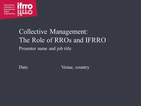 Collective Management: The Role of RROs and IFRRO Presenter name and job title Date Venue, country.