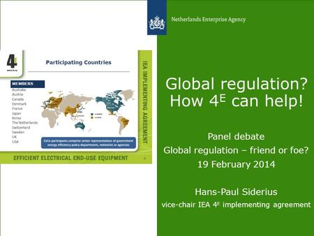 Global regulation? How 4 E can help! Panel debate Global regulation – friend or foe? 19 February 2014 Hans-Paul Siderius vice-chair IEA 4 E implementing.
