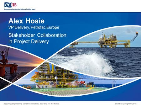 Alex Hosie VP Delivery, Petrofac Europe Stakeholder Collaboration in Project Delivery.