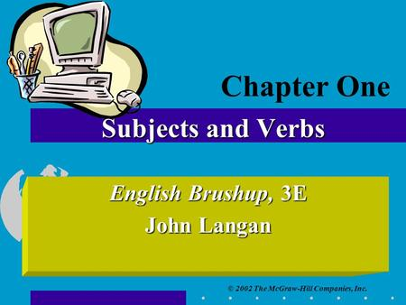 © 2002 The McGraw-Hill Companies, Inc. Subjects and Verbs English Brushup, 3E John Langan Chapter One.