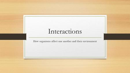Interactions How organisms affect one another and their environment.