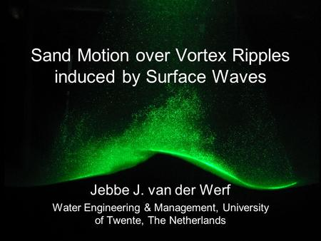 Sand Motion over Vortex Ripples induced by Surface Waves Jebbe J. van der Werf Water Engineering & Management, University of Twente, The Netherlands.