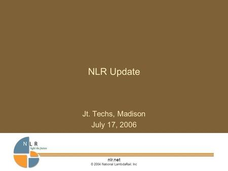 Nlr.net © 2004 National LambdaRail, Inc NLR Update Jt. Techs, Madison July 17, 2006.