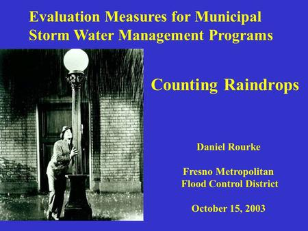 Evaluation Measures for Municipal Storm Water Management Programs Daniel Rourke Fresno Metropolitan Flood Control District October 15, 2003 Counting Raindrops.