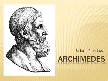 By Leah Crenshaw.  Archimedes was born in 287 BC.  He lived his life in Syracuse, Sicily.  He was a famous mathematician.  He lived in service of.