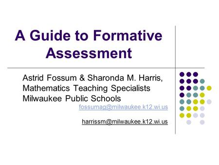A Guide to Formative Assessment Astrid Fossum & Sharonda M. Harris, Mathematics Teaching Specialists Milwaukee Public Schools