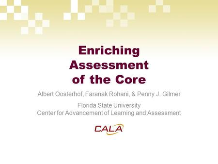 Enriching Assessment of the Core Albert Oosterhof, Faranak Rohani, & Penny J. Gilmer Florida State University Center for Advancement of Learning and Assessment.
