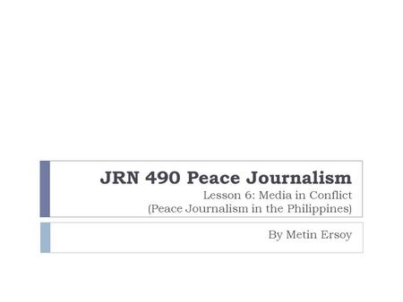 JRN 490 Peace Journalism Lesson 6: Media in Conflict (Peace Journalism in the Philippines) By Metin Ersoy.