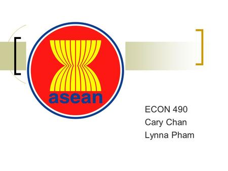 ECON 490 Cary Chan Lynna Pham. Association of Southeast Asian Nations Established in August 8, 1967 First summit in Feb 1976 ASEAN Free Trade Area in.
