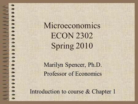 Microeconomics ECON 2302 Spring 2010 Marilyn Spencer, Ph.D. Professor of Economics Introduction to course & Chapter 1.