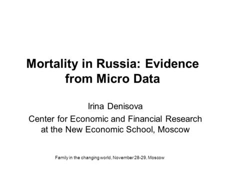 Family in the changing world, November 28-29, Moscow Mortality in Russia: Evidence from Micro Data Irina Denisova Center for Economic and Financial Research.