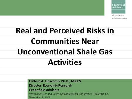 Real and Perceived Risks in Communities Near Unconventional Shale Gas Activities Clifford A. Lipscomb, Ph.D., MRICS Director, Economic Research Greenfield.
