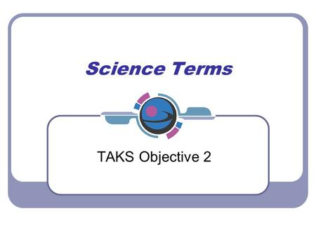 Science Terms TAKS Objective 2. Process by which molecules move from an area of high concentration to an area of low concentration def: Diffusion.