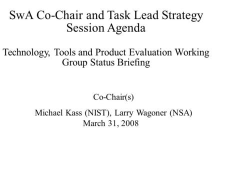 SwA Co-Chair and Task Lead Strategy Session Agenda Technology, Tools and Product Evaluation Working Group Status Briefing Co-Chair(s) Michael Kass (NIST),