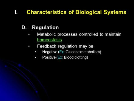 I. I.Characteristics of Biological Systems D. D.Regulation Metabolic processes controlled to maintain homeostasis Feedback regulation may be Negative (Ex: